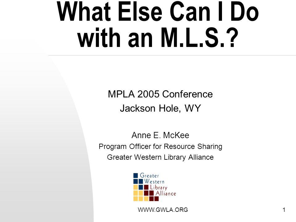 WWW.GWLA.ORG1 What Else Can I Do with an M.L.S.. MPLA 2005 Conference Jackson Hole, WY Anne E.