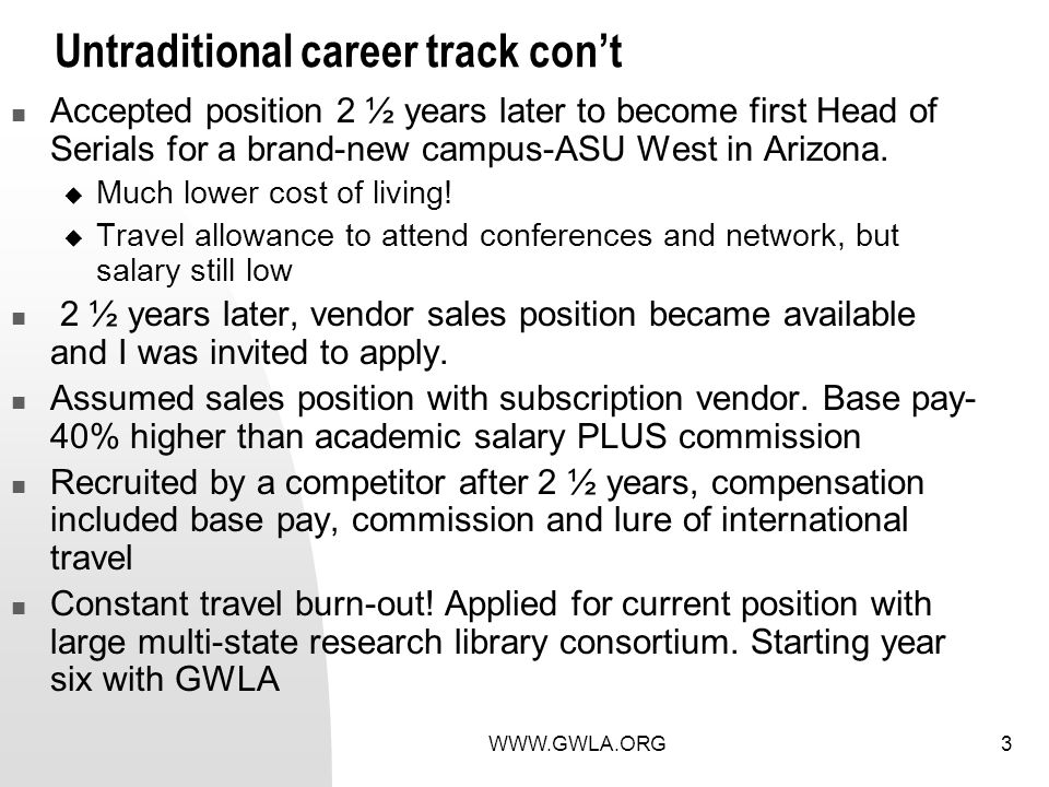 WWW.GWLA.ORG3 Untraditional career track cont Accepted position 2 ½ years later to become first Head of Serials for a brand-new campus-ASU West in Arizona.