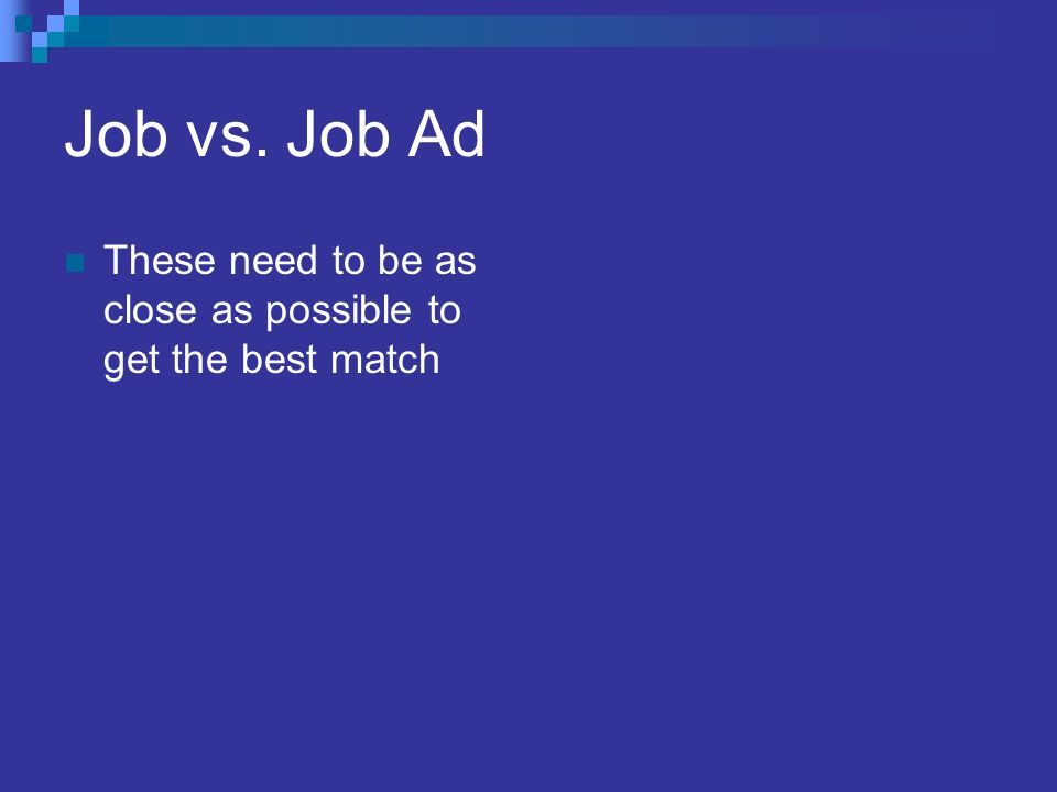 Job vs. Job Ad These need to be as close as possible to get the best match