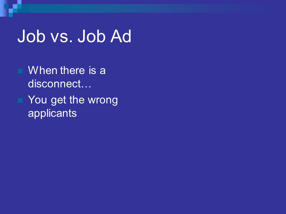 Job vs. Job Ad When there is a disconnect… You get the wrong applicants