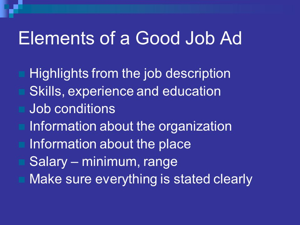 Elements of a Good Job Ad Highlights from the job description Skills, experience and education Job conditions Information about the organization Information about the place Salary – minimum, range Make sure everything is stated clearly