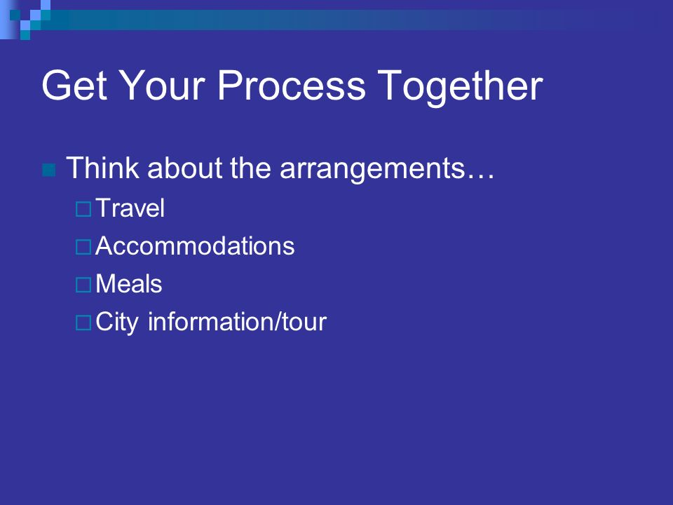 Get Your Process Together Think about the arrangements… Travel Accommodations Meals City information/tour