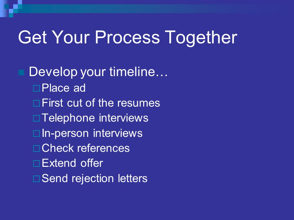 Get Your Process Together Develop your timeline… Place ad First cut of the resumes Telephone interviews In-person interviews Check references Extend offer Send rejection letters