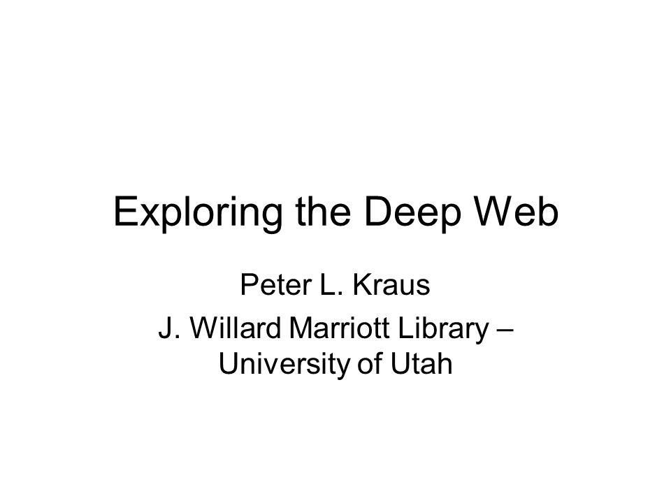 Exploring the Deep Web Peter L. Kraus J. Willard Marriott Library – University of Utah