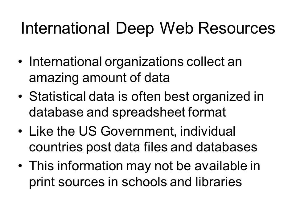 International Deep Web Resources International organizations collect an amazing amount of data Statistical data is often best organized in database and spreadsheet format Like the US Government, individual countries post data files and databases This information may not be available in print sources in schools and libraries