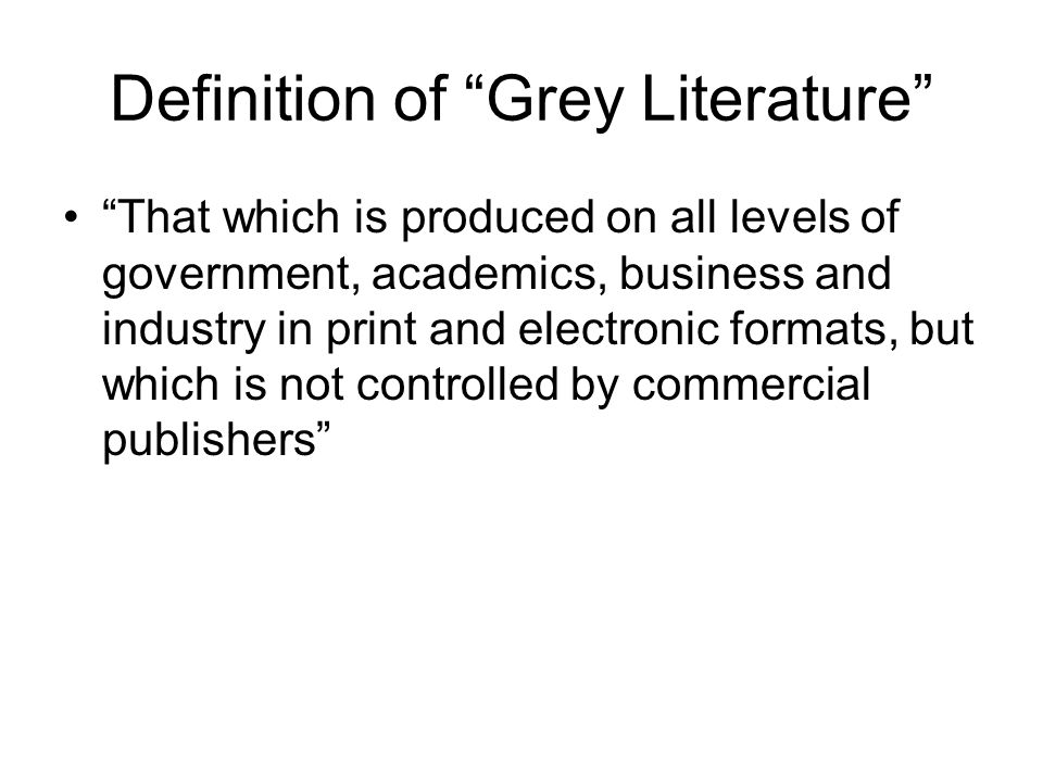 Definition of Grey Literature That which is produced on all levels of government, academics, business and industry in print and electronic formats, but which is not controlled by commercial publishers