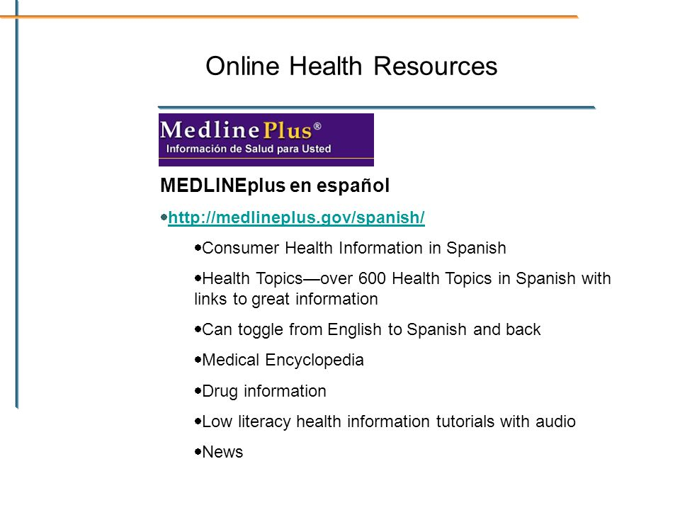 Online Health Resources MEDLINEplus en español   Consumer Health Information in Spanish Health Topicsover 600 Health Topics in Spanish with links to great information Can toggle from English to Spanish and back Medical Encyclopedia Drug information Low literacy health information tutorials with audio News