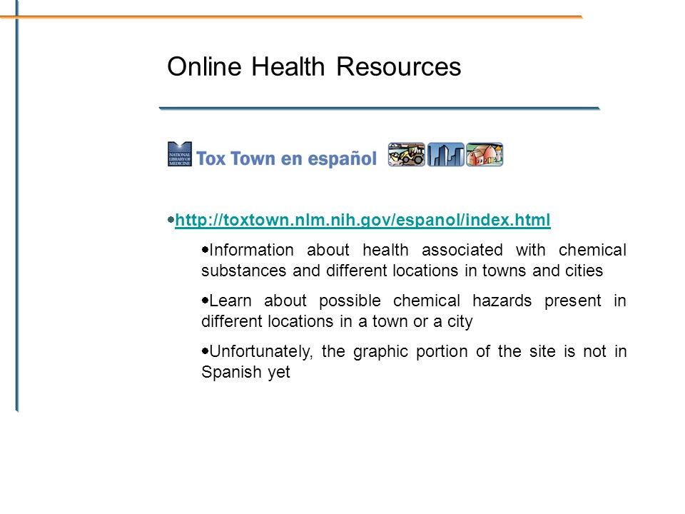 Online Health Resources http://toxtown.nlm.nih.gov/espanol/index.html Information about health associated with chemical substances and different locations in towns and cities Learn about possible chemical hazards present in different locations in a town or a city Unfortunately, the graphic portion of the site is not in Spanish yet
