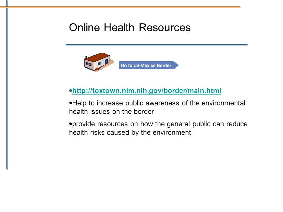 Online Health Resources   Help to increase public awareness of the environmental health issues on the border provide resources on how the general public can reduce health risks caused by the environment.
