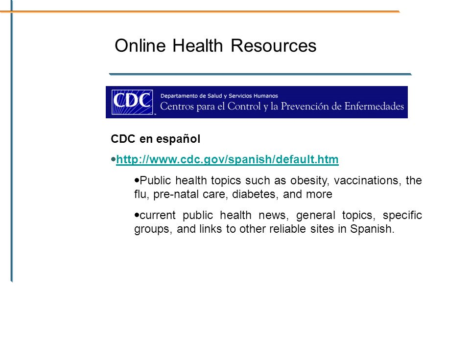 Online Health Resources CDC en español   Public health topics such as obesity, vaccinations, the flu, pre-natal care, diabetes, and more current public health news, general topics, specific groups, and links to other reliable sites in Spanish.