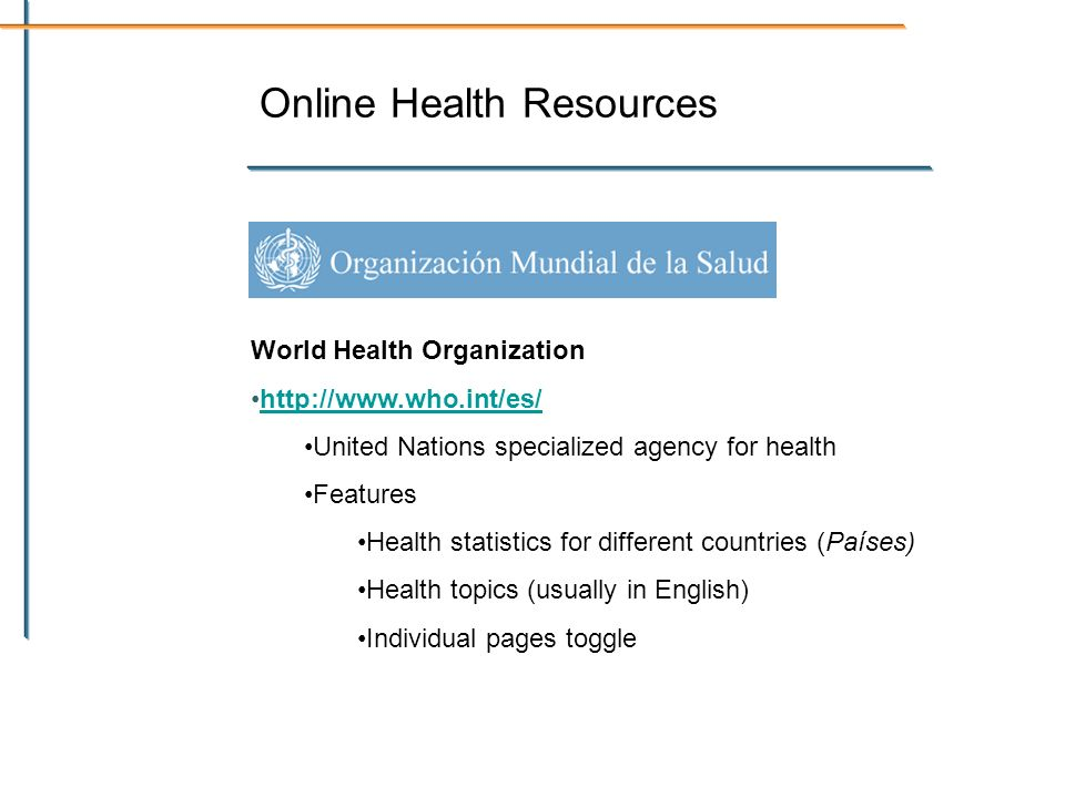 Online Health Resources World Health Organization   United Nations specialized agency for health Features Health statistics for different countries (Países) Health topics (usually in English) Individual pages toggle