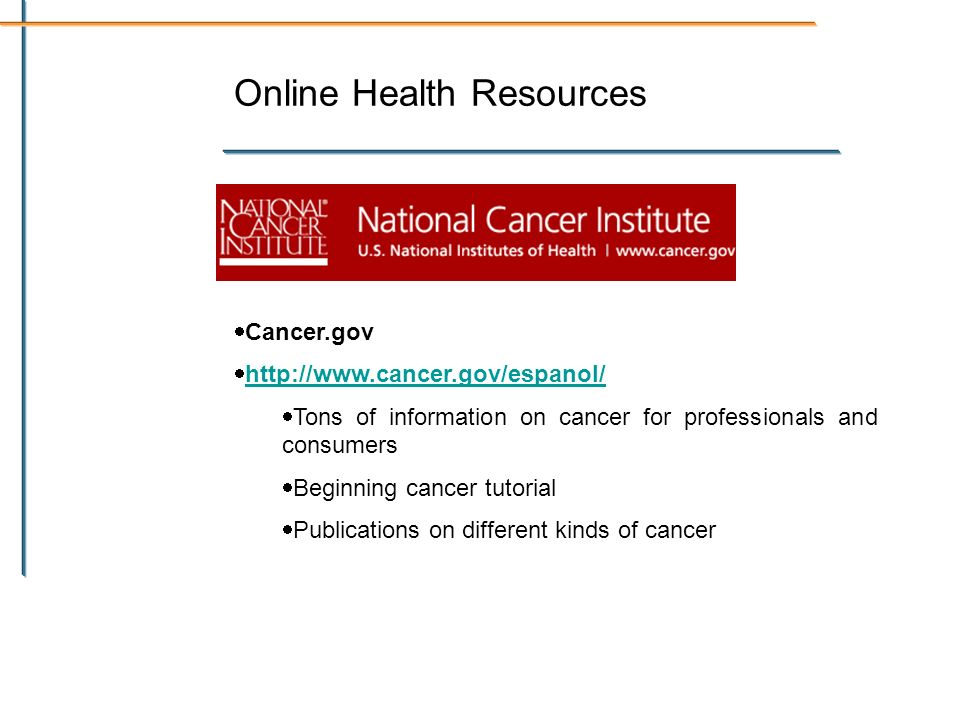 Online Health Resources Cancer.gov http://www.cancer.gov/espanol/ Tons of information on cancer for professionals and consumers Beginning cancer tutorial Publications on different kinds of cancer