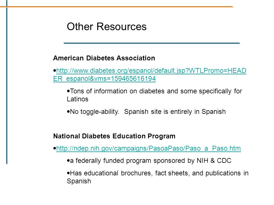 Other Resources American Diabetes Association http://www.diabetes.org/espanol/default.jsp?WTLPromo=HEAD ER_espanol&vms=159465616194 http://www.diabetes.org/espanol/default.jsp?WTLPromo=HEAD ER_espanol&vms=159465616194 Tons of information on diabetes and some specifically for Latinos No toggle-ability.
