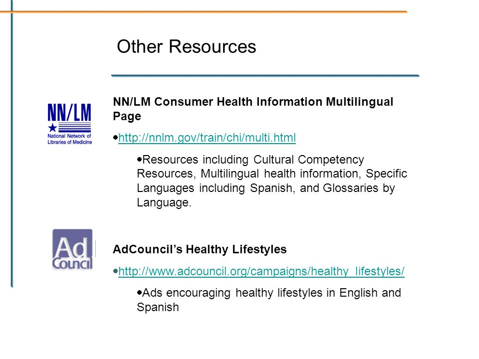 Other Resources NN/LM Consumer Health Information Multilingual Page http://nnlm.gov/train/chi/multi.html Resources including Cultural Competency Resources, Multilingual health information, Specific Languages including Spanish, and Glossaries by Language.