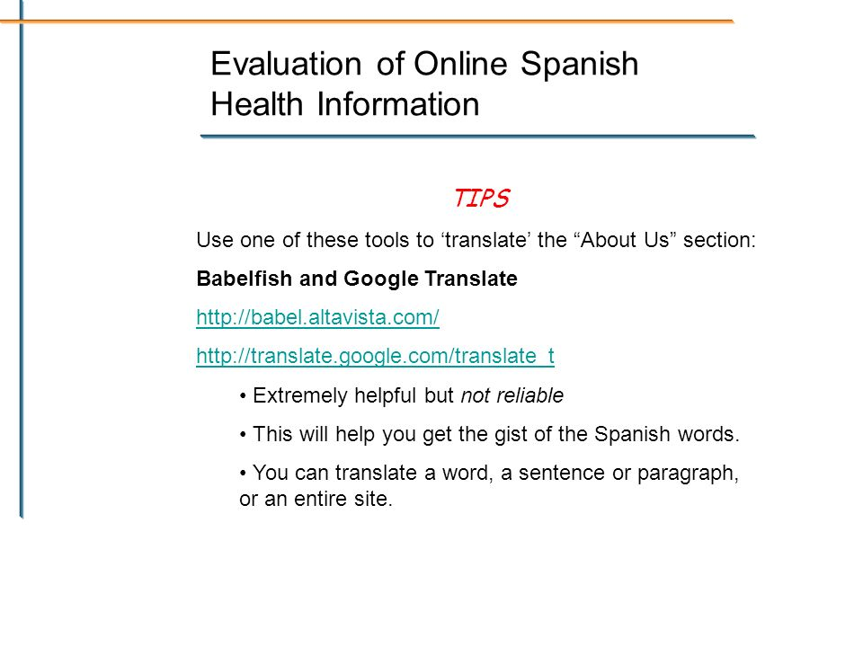 Evaluation of Online Spanish Health Information TIPS Use one of these tools to translate the About Us section: Babelfish and Google Translate http://babel.altavista.com/ http://translate.google.com/translate_t Extremely helpful but not reliable This will help you get the gist of the Spanish words.