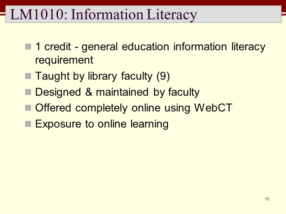 15 LM1010: Information Literacy 1 credit - general education information literacy requirement Taught by library faculty (9) Designed & maintained by faculty Offered completely online using WebCT Exposure to online learning