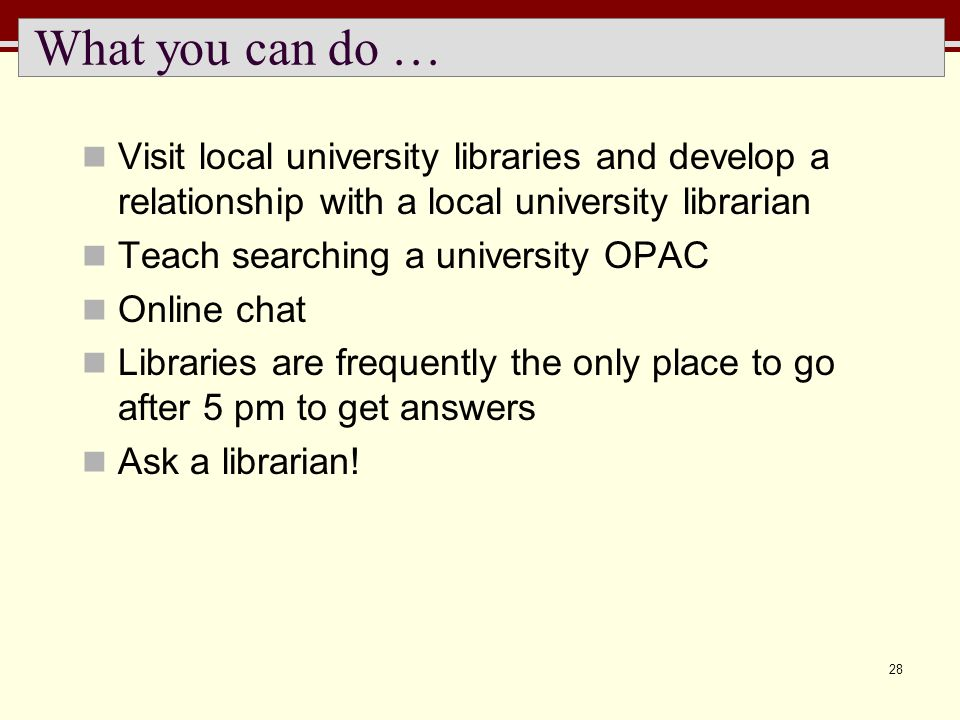 28 What you can do … Visit local university libraries and develop a relationship with a local university librarian Teach searching a university OPAC O