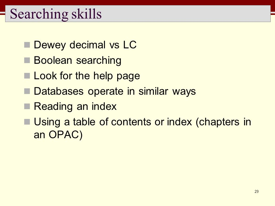 29 Searching skills Dewey decimal vs LC Boolean searching Look for the help page Databases operate in similar ways Reading an index Using a table of c