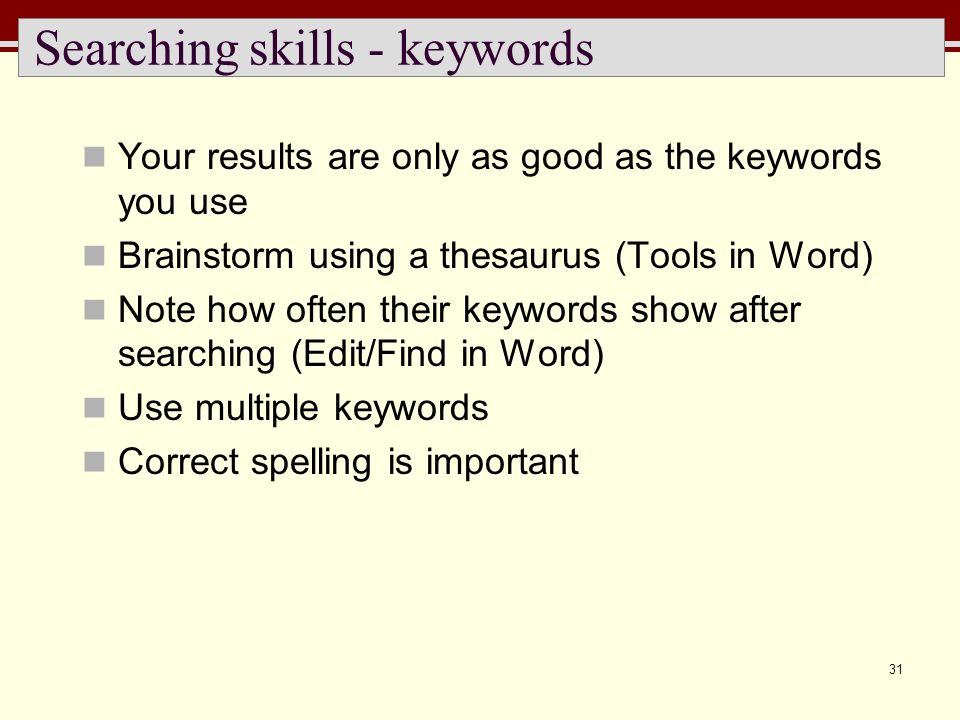 31 Searching skills - keywords Your results are only as good as the keywords you use Brainstorm using a thesaurus (Tools in Word) Note how often their