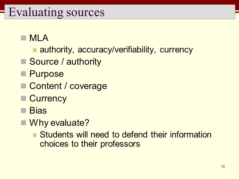 34 Evaluating sources MLA authority, accuracy/verifiability, currency Source / authority Purpose Content / coverage Currency Bias Why evaluate? Studen
