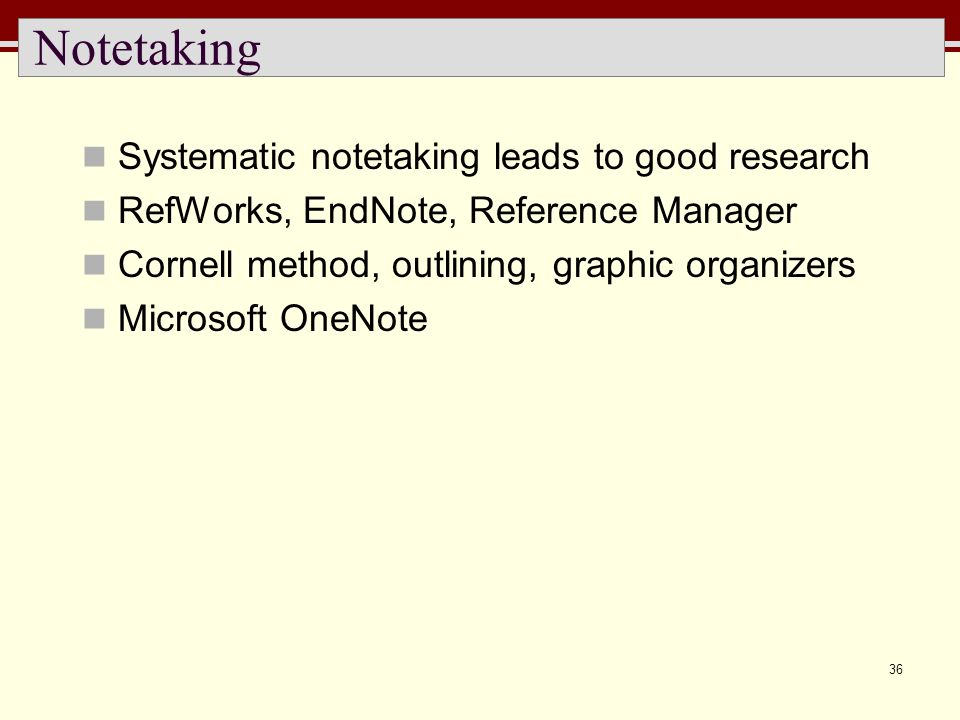 36 Notetaking Systematic notetaking leads to good research RefWorks, EndNote, Reference Manager Cornell method, outlining, graphic organizers Microsof