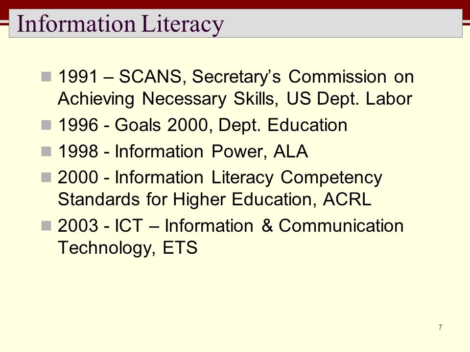 7 Information Literacy 1991 – SCANS, Secretarys Commission on Achieving Necessary Skills, US Dept. Labor 1996 - Goals 2000, Dept. Education 1998 - Inf