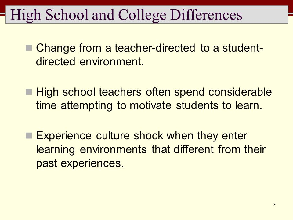 9 High School and College Differences Change from a teacher-directed to a student- directed environment. High school teachers often spend considerable