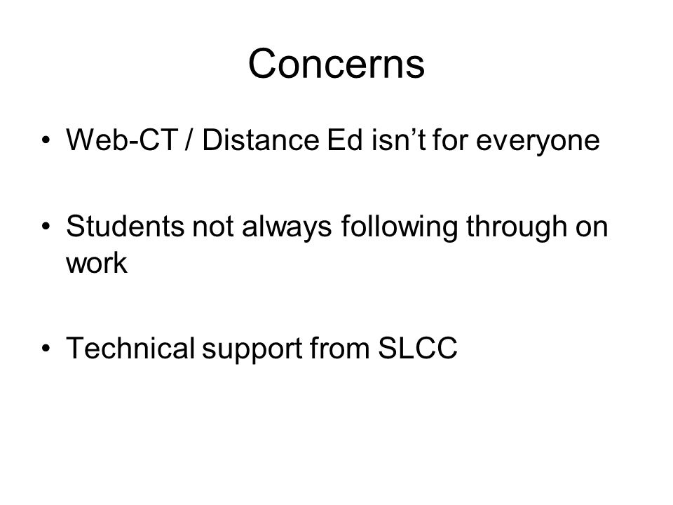 Concerns Web-CT / Distance Ed isnt for everyone Students not always following through on work Technical support from SLCC