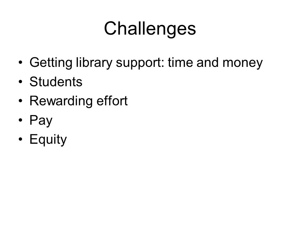 Challenges Getting library support: time and money Students Rewarding effort Pay Equity