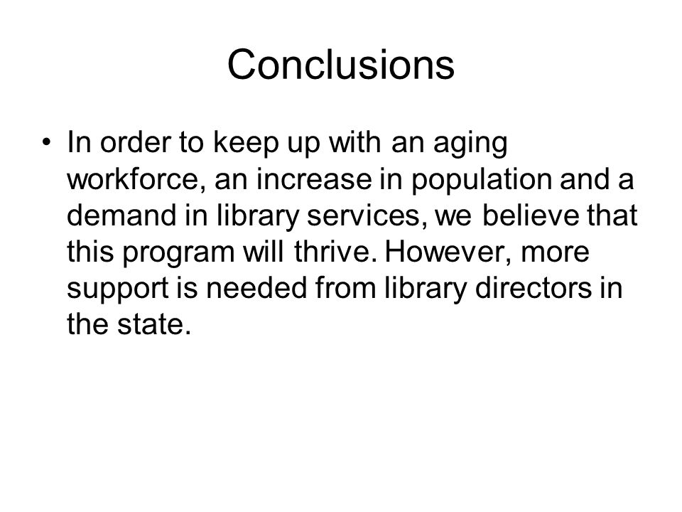 Conclusions In order to keep up with an aging workforce, an increase in population and a demand in library services, we believe that this program will thrive.