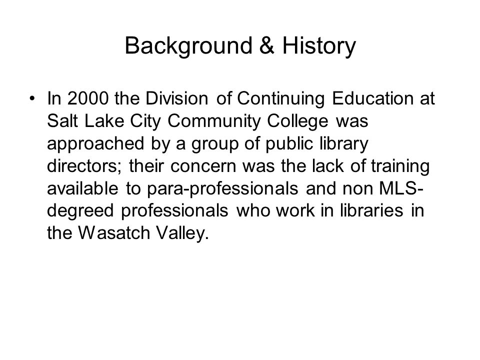 Background & History In 2000 the Division of Continuing Education at Salt Lake City Community College was approached by a group of public library directors; their concern was the lack of training available to para-professionals and non MLS- degreed professionals who work in libraries in the Wasatch Valley.