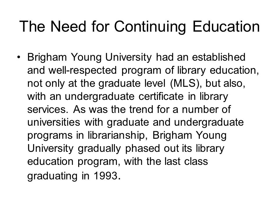 The Need for Continuing Education Brigham Young University had an established and well-respected program of library education, not only at the graduate level (MLS), but also, with an undergraduate certificate in library services.