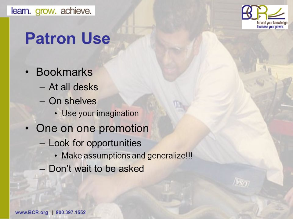 | Patron Use Bookmarks –At all desks –On shelves Use your imagination One on one promotion –Look for opportunities Make assumptions and generalize!!.