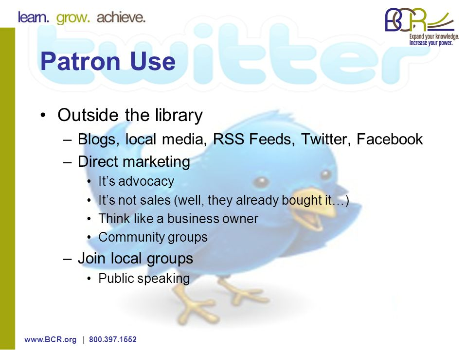 | Patron Use Outside the library –Blogs, local media, RSS Feeds, Twitter, Facebook –Direct marketing Its advocacy Its not sales (well, they already bought it…) Think like a business owner Community groups –Join local groups Public speaking