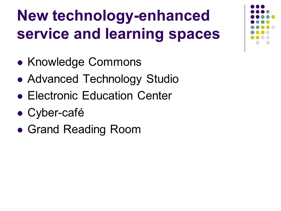 New technology-enhanced service and learning spaces Knowledge Commons Advanced Technology Studio Electronic Education Center Cyber-café Grand Reading Room