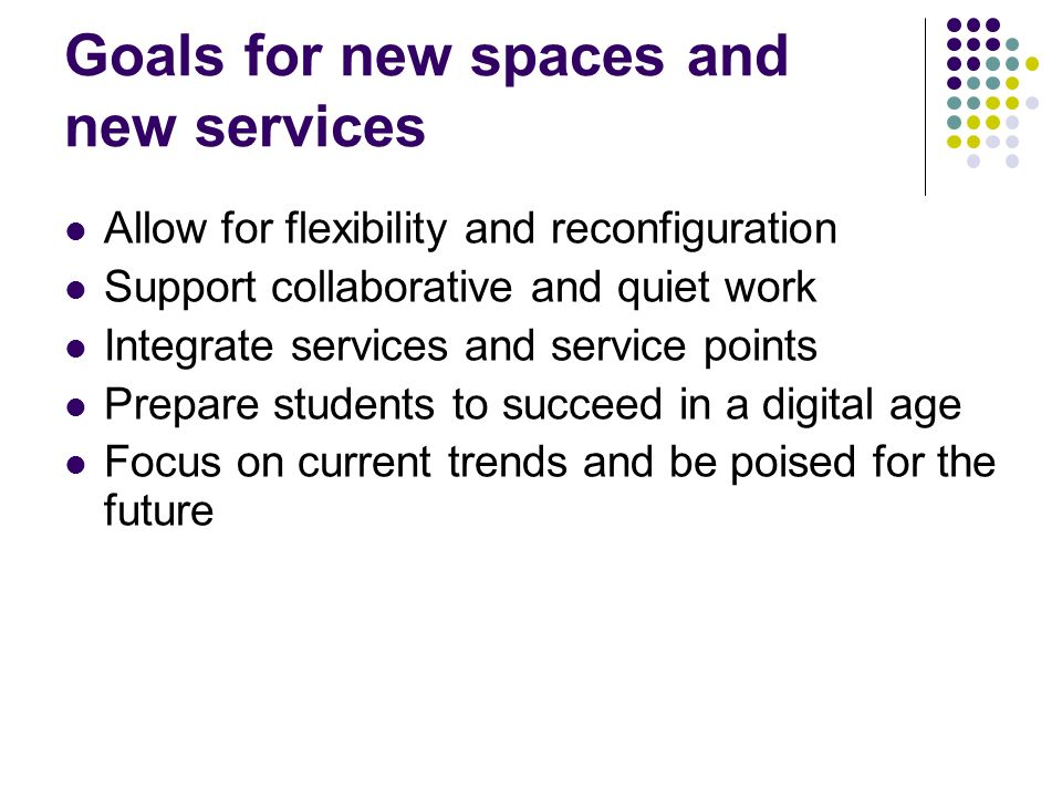 Goals for new spaces and new services Allow for flexibility and reconfiguration Support collaborative and quiet work Integrate services and service points Prepare students to succeed in a digital age Focus on current trends and be poised for the future