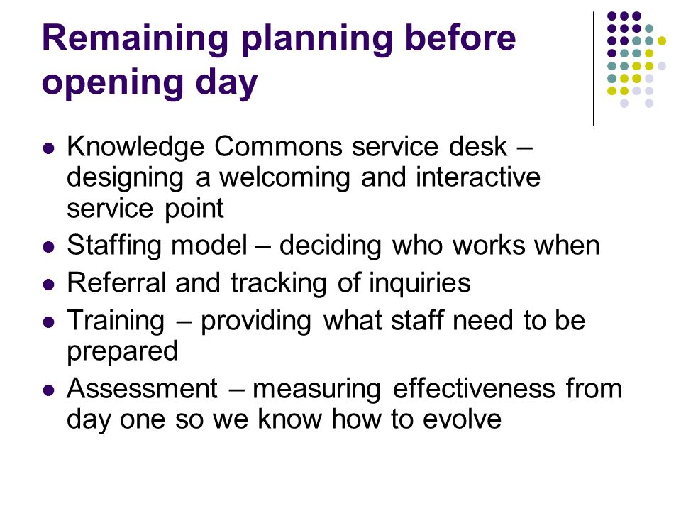 Remaining planning before opening day Knowledge Commons service desk – designing a welcoming and interactive service point Staffing model – deciding who works when Referral and tracking of inquiries Training – providing what staff need to be prepared Assessment – measuring effectiveness from day one so we know how to evolve