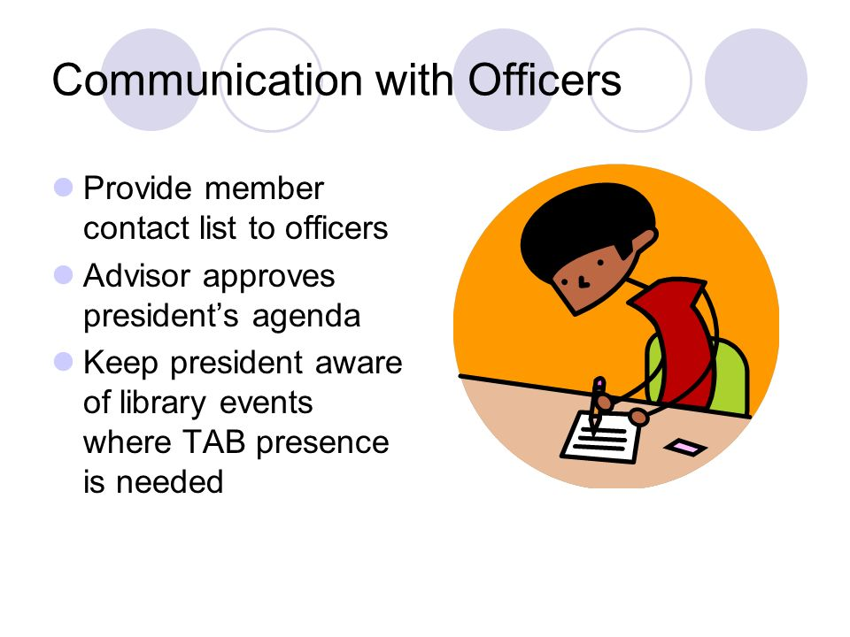 Communication with Officers Provide member contact list to officers Advisor approves presidents agenda Keep president aware of library events where TAB presence is needed