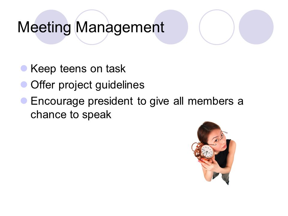 Meeting Management Keep teens on task Offer project guidelines Encourage president to give all members a chance to speak