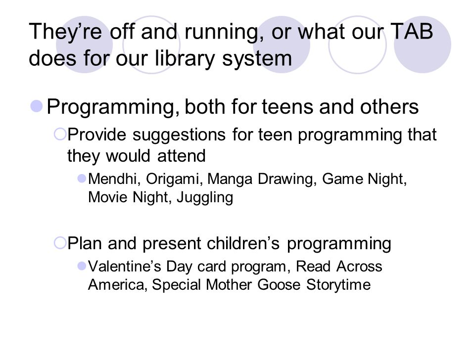 Theyre off and running, or what our TAB does for our library system Programming, both for teens and others Provide suggestions for teen programming that they would attend Mendhi, Origami, Manga Drawing, Game Night, Movie Night, Juggling Plan and present childrens programming Valentines Day card program, Read Across America, Special Mother Goose Storytime