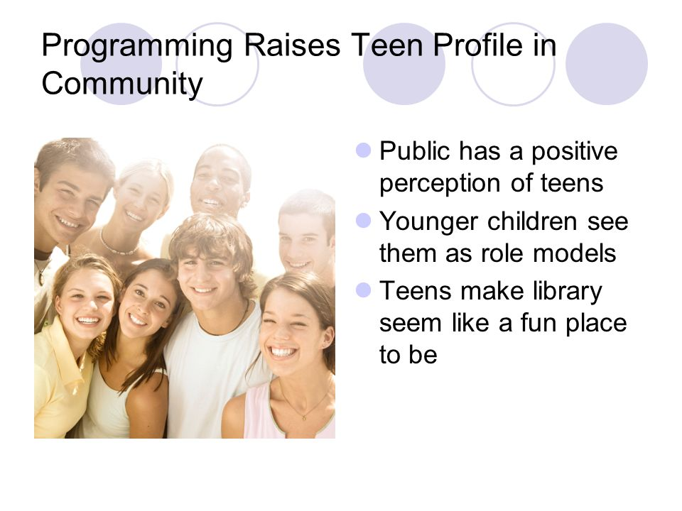 Programming Raises Teen Profile in Community Public has a positive perception of teens Younger children see them as role models Teens make library see
