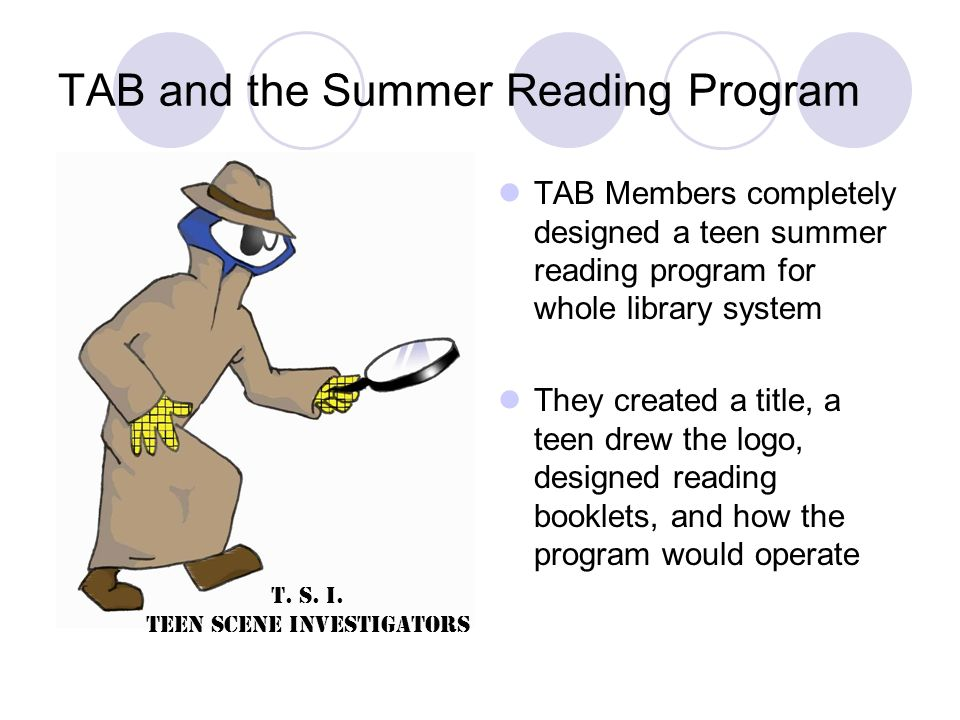 TAB and the Summer Reading Program TAB Members completely designed a teen summer reading program for whole library system They created a title, a teen drew the logo, designed reading booklets, and how the program would operate T.