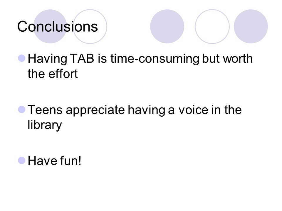 Conclusions Having TAB is time-consuming but worth the effort Teens appreciate having a voice in the library Have fun!