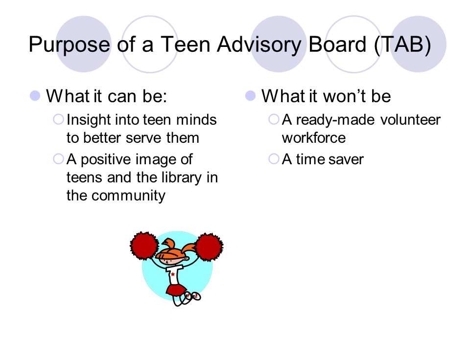Purpose of a Teen Advisory Board (TAB) What it can be: Insight into teen minds to better serve them A positive image of teens and the library in the c