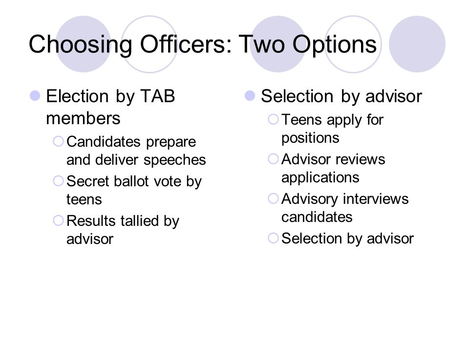Choosing Officers: Two Options Election by TAB members Candidates prepare and deliver speeches Secret ballot vote by teens Results tallied by advisor Selection by advisor Teens apply for positions Advisor reviews applications Advisory interviews candidates Selection by advisor