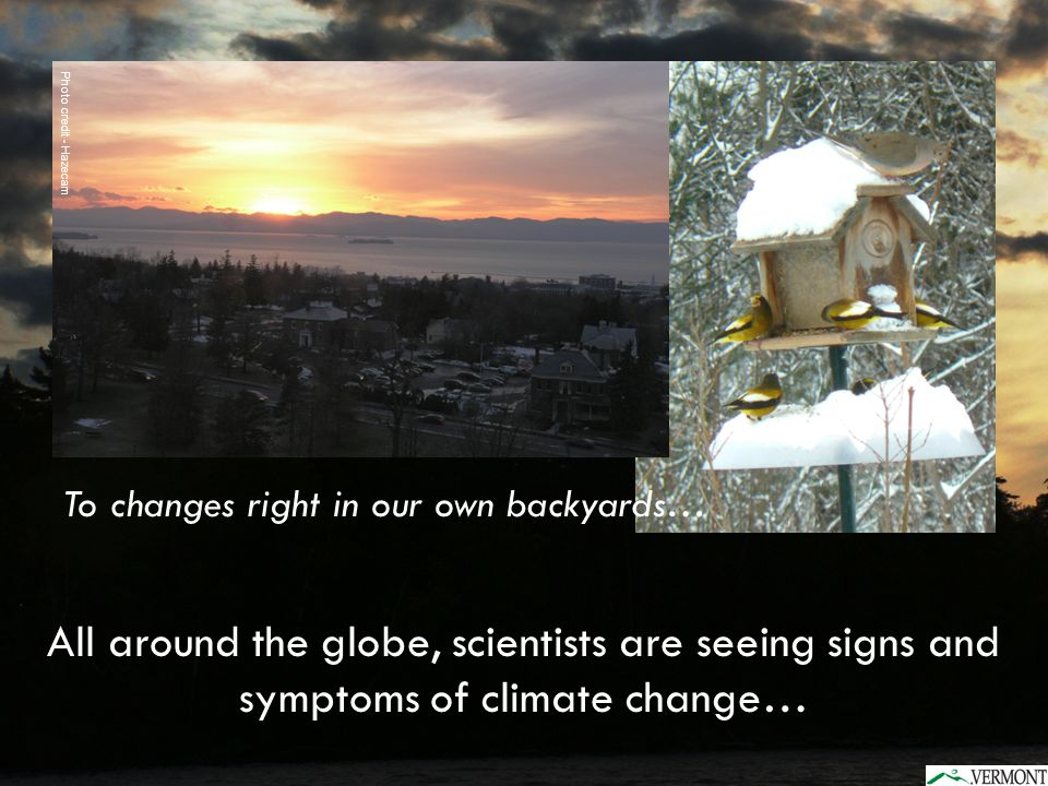 To changes right in our own backyards… All around the globe, scientists are seeing signs and symptoms of climate change… Photo credit - Hazecam