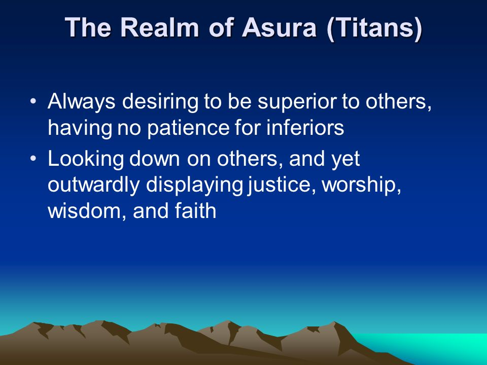 The Realm of Asura (Titans) Always desiring to be superior to others, having no patience for inferiors Looking down on others, and yet outwardly displ