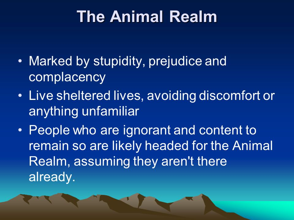 The Animal Realm Marked by stupidity, prejudice and complacency Live sheltered lives, avoiding discomfort or anything unfamiliar People who are ignora