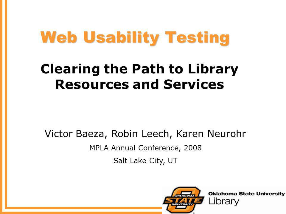Web Usability Testing Clearing the Path to Library Resources and Services Victor Baeza, Robin Leech, Karen Neurohr MPLA Annual Conference, 2008 Salt L