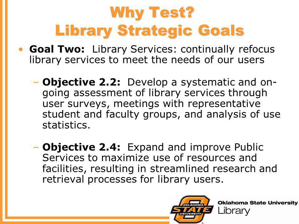 Why Test? Library Strategic Goals Why Test? Library Strategic Goals Goal Two: Library Services: continually refocus library services to meet the needs
